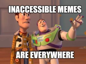 "A meme featuring two characters from Toy Story. With his arm around a terrified Woody, Buzz Lightyear points off in the distance. Text reads, ""Inaccessible memes are everywhere."""
