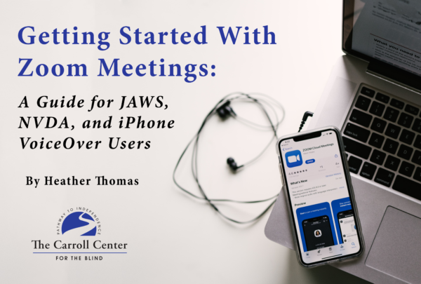"The cover for ""Getting Started With Zoom Meetings: A Guide for JAWS, NVDA, and iPhone VoiceOver Users."" The book title and written by Heather Thomas appears above the Carroll Center for the Blind logo. On the right side features a pair of headphones and an iPhone displaying the Zoom app resting on top of a laptop keyboard."