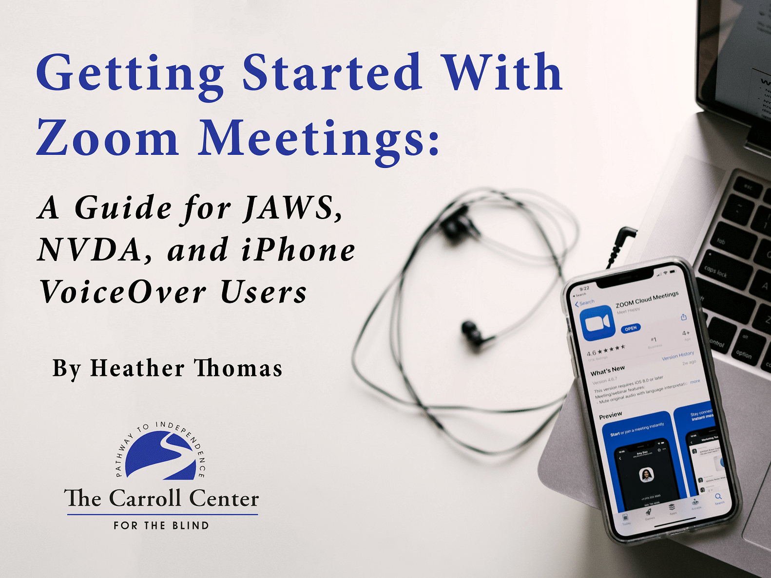"The cover for ""Getting Started With Zoom Meetings: A Guide for JAWS, NVDA, and iPhone VoiceOver Users."" The book title and words, ""written by Heather Thomas"" appear above the Carroll Center for the Blind logo. A pair of headphones and an iPhone displaying the Zoom app is placed on top of a laptop keyboard. This guide is intended to teach Zoom for People with Visual Impairments."