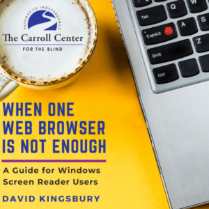 "Book cover for ""When One Web Browser Is Not Enough: A Guide for Windows Screen Reader Users"" by David Kingsbury. The Carroll Center for the Blind logo appears in the foam in a cup of coffee. That's beside a laptop keyboard with an orange bump dot."