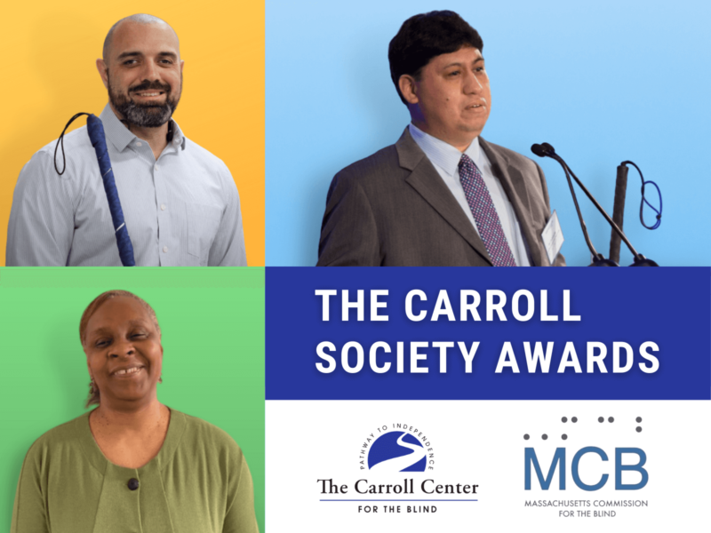 """Collage of the 2021 Carroll Society Award Winners. Clockwise, from top left, Robert Dias, Joseph Quintanilla and Cheryl Cumings. Text reads, """"The Carroll Society Awards."""" Beneath the text is the Carroll Center for the Blind and Massachusetts Commission for the Blind logos."""